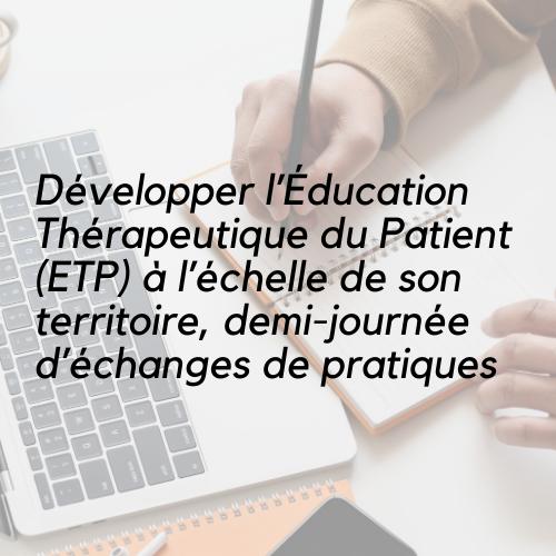Développer l'Éducation Thérapeutique du Patient (ETP) à l'échelle de son territoire, demi-journée d'échanges de pratiques